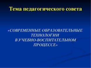 Тема педагогического совета «СОВРЕМЕННЫЕ ОБРАЗОВАТЕЛЬНЫЕ ТЕХНОЛОГИИ В УЧЕБНО-