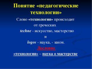 Понятие «педагогические технологии» Слово «технология» происходит от гречески