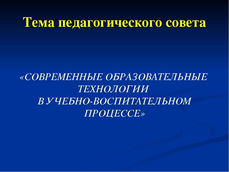 Тема педагогического совета «СОВРЕМЕННЫЕ ОБРАЗОВАТЕЛЬНЫЕ ТЕХНОЛОГИИ В УЧЕБНО-...