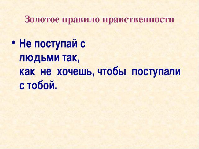 Золотое правило нравственности Не поступай с людьми так, как не хочешь, чтобы...