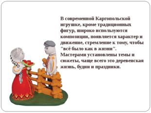 В современной Каргопольской игрушке, кроме традиционных фигур, широко исполь