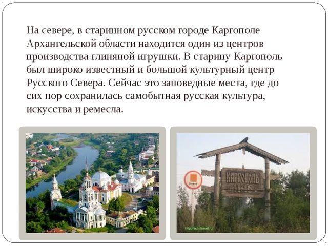 На севере, в старинном русском городе Каргополе Архангельской области находит...