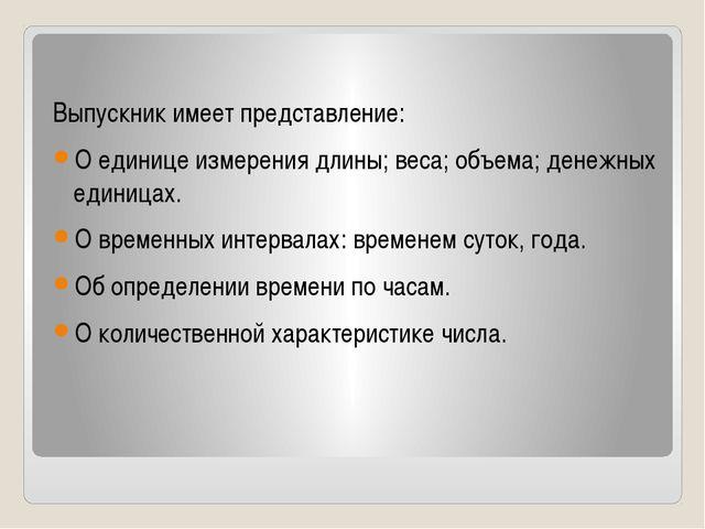 Выпускник имеет представление: О единице измерения длины; веса; объема; дене...