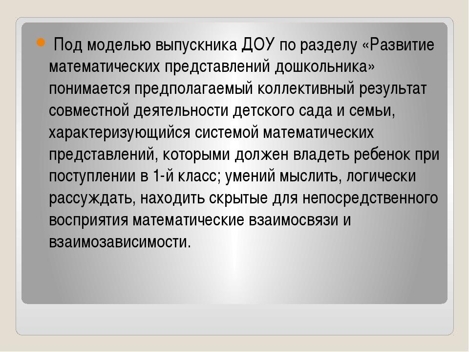 Под моделью выпускника ДОУ по разделу «Развитие математических представлений...