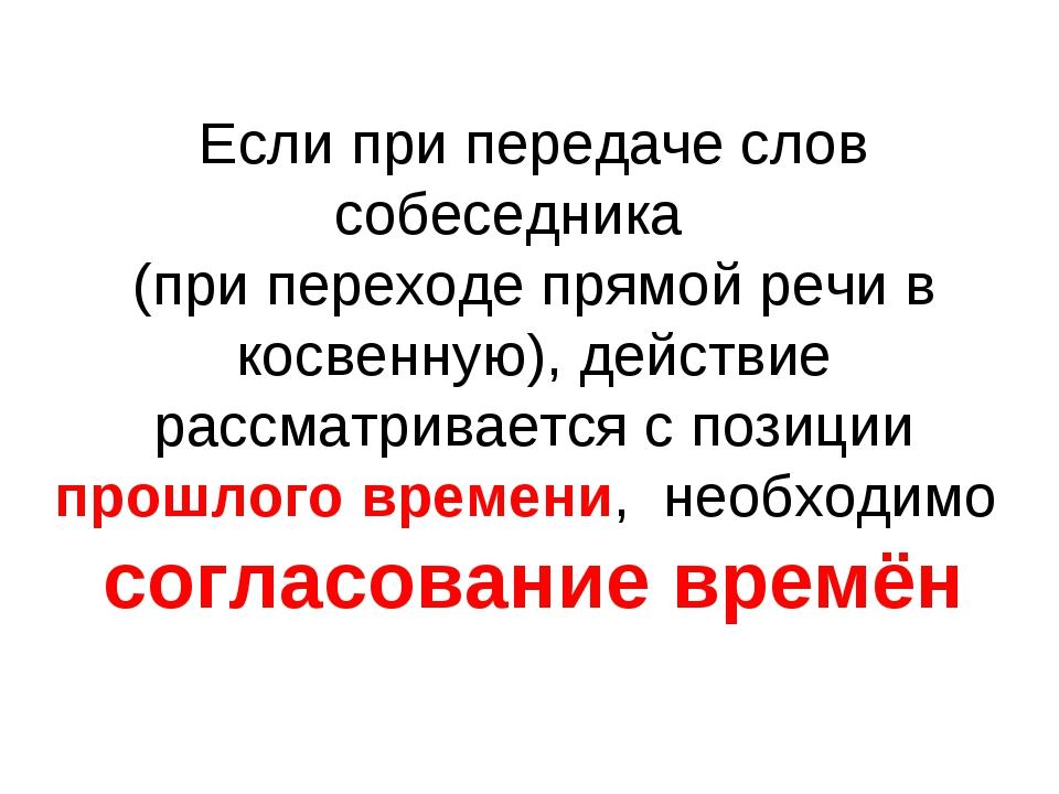 Если при передаче слов собеседника (при переходе прямой речи в косвенную), д...