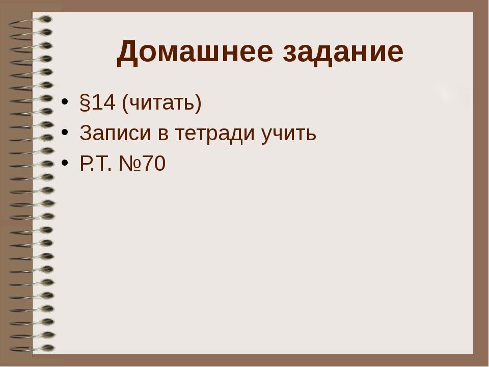 Домашнее задание §14 (читать) Записи в тетради учить Р.Т. №70