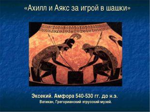 «Ахилл и Аякс за игрой в шашки» Эксекий. Амфора 540-530 гг. до н.э. Ватикан,