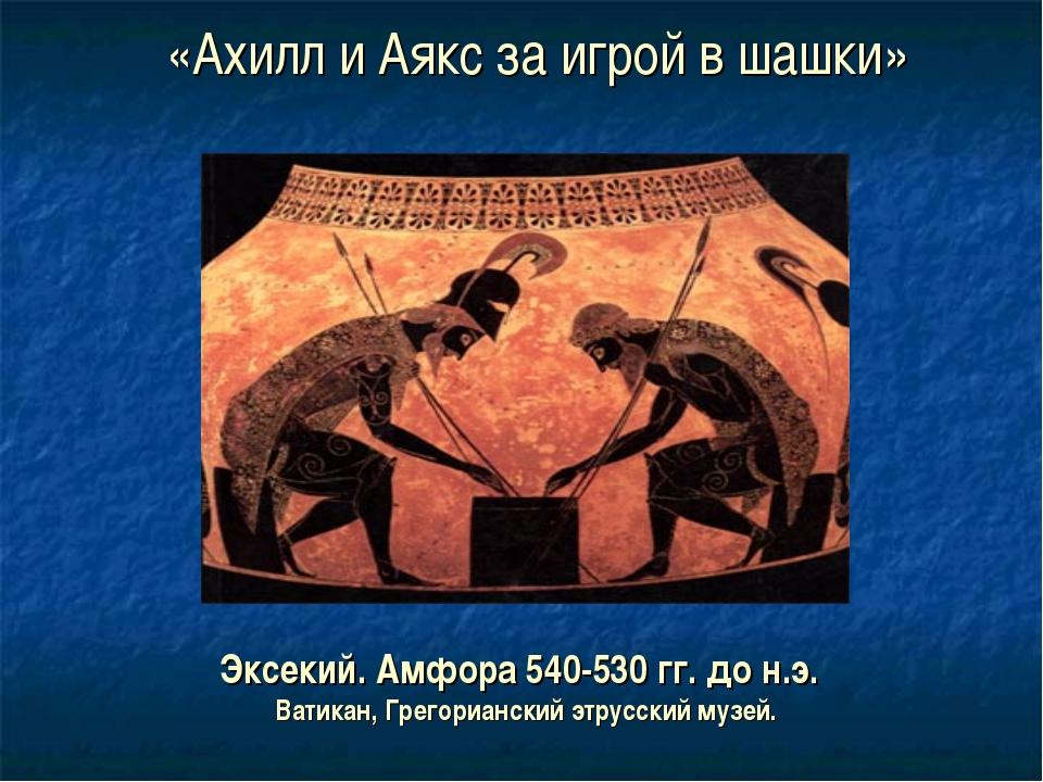 «Ахилл и Аякс за игрой в шашки» Эксекий. Амфора 540-530 гг. до н.э. Ватикан,...
