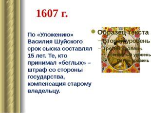 1607 г. По «Уложению» Василия Шуйского срок сыска составлял 15 лет. Те, кто п