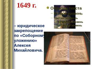 1649 г. – юридическое закрепощение по «Соборному уложению» Алексея Михайлович