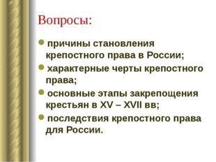 Вопросы: причины становления крепостного права в России; характерные черты кр