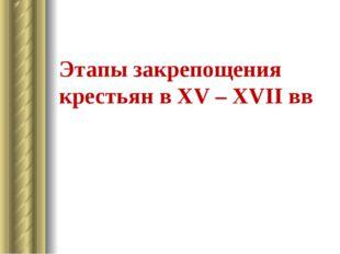 Этапы закрепощения крестьян в XV – XVII вв