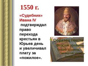 1550 г. «Судебник» Ивана IV подтверждал право перехода крестьян в Юрьев день