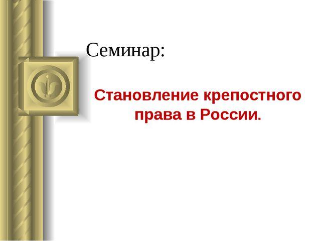 Семинар: Становление крепостного права в России.