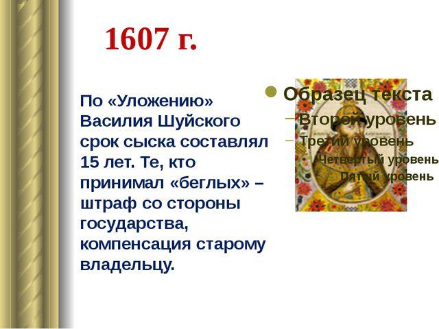 1607 г. По «Уложению» Василия Шуйского срок сыска составлял 15 лет. Те, кто п...