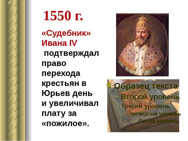 1550 г. «Судебник» Ивана IV подтверждал право перехода крестьян в Юрьев день...