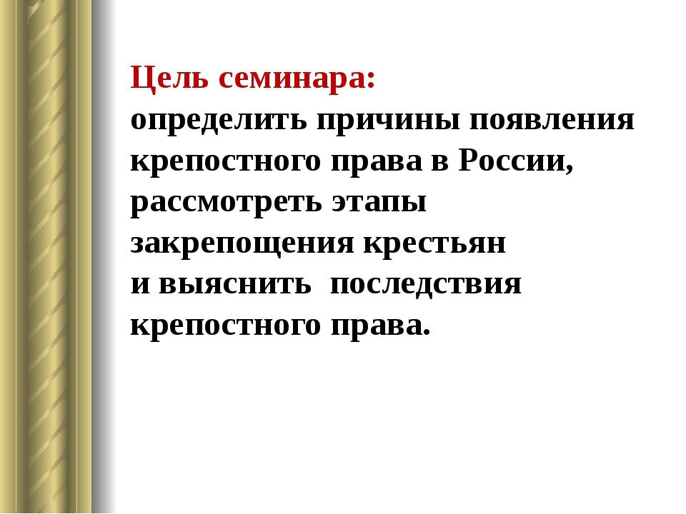 Цель семинара: определить причины появления крепостного права в России, рассм...