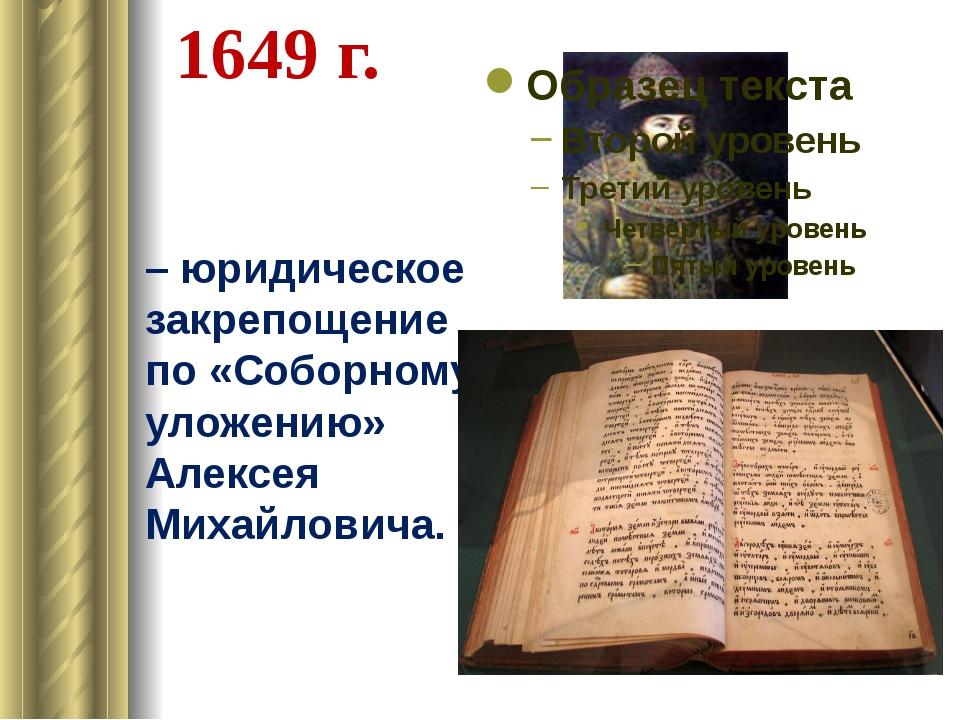 1649 г. – юридическое закрепощение по «Соборному уложению» Алексея Михайлович...