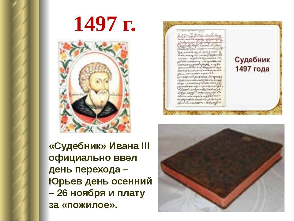 1497 г. «Судебник» Ивана III официально ввел день перехода – Юрьев день осен...