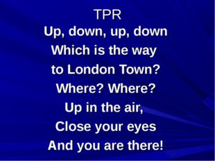 TPR Up, down, up, down Which is the way to London Town? Where? Where? Up in t