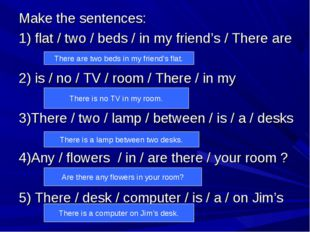 Make the sentences: 1) flat / two / beds / in my friend's / There are 2) is /