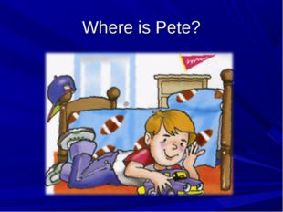 Where is Pete?