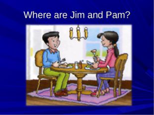 Where are Jim and Pam?