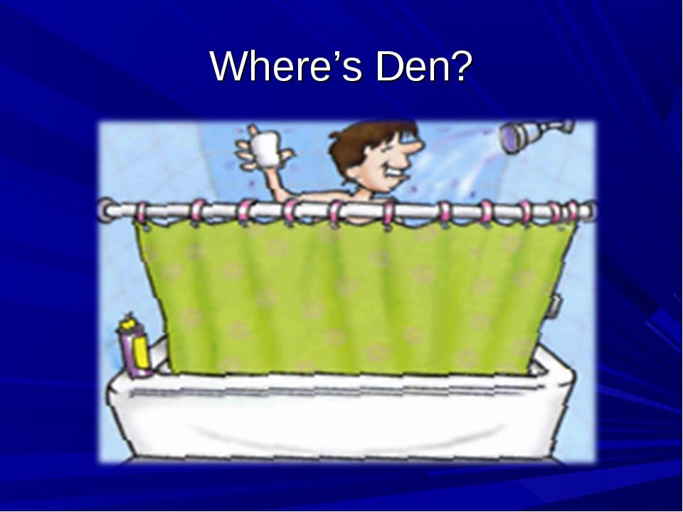 Where's Den?