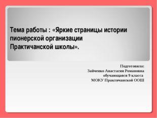 Тема работы : «Яркие страницы истории пионерской организации Практичанской шк