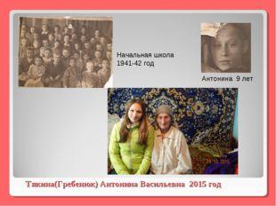 Тякина(Гребенюк) Антонина Васильевна 2015 год Начальная школа 1941-42 год Ант
