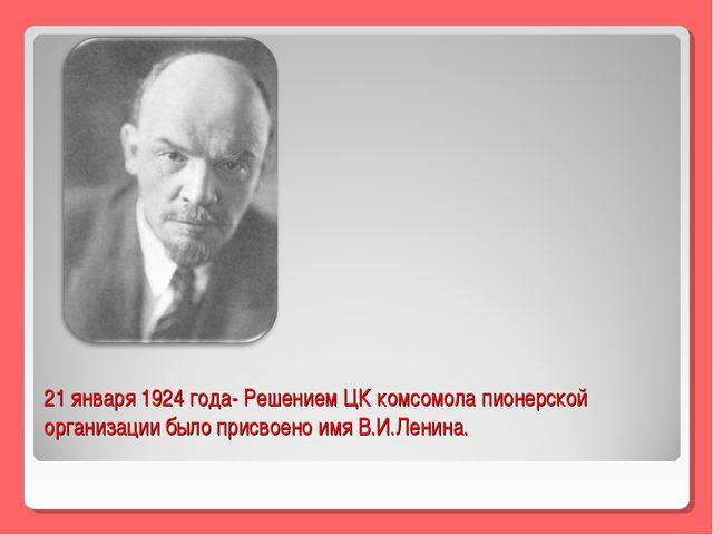 21 января 1924 года- Решением ЦК комсомола пионерской организации было присво...