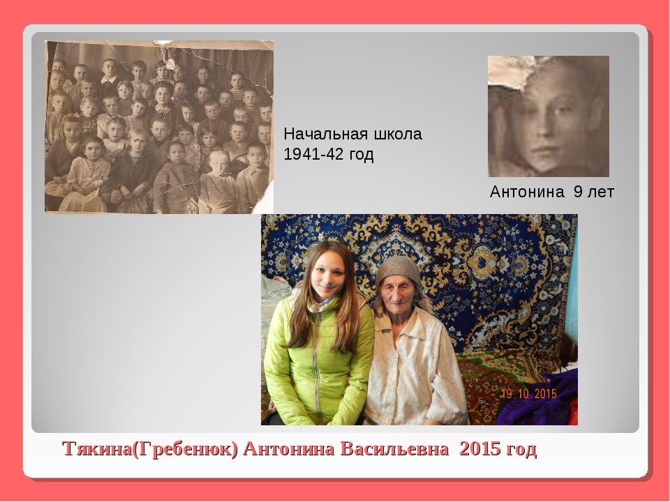 Тякина(Гребенюк) Антонина Васильевна 2015 год Начальная школа 1941-42 год Ант...