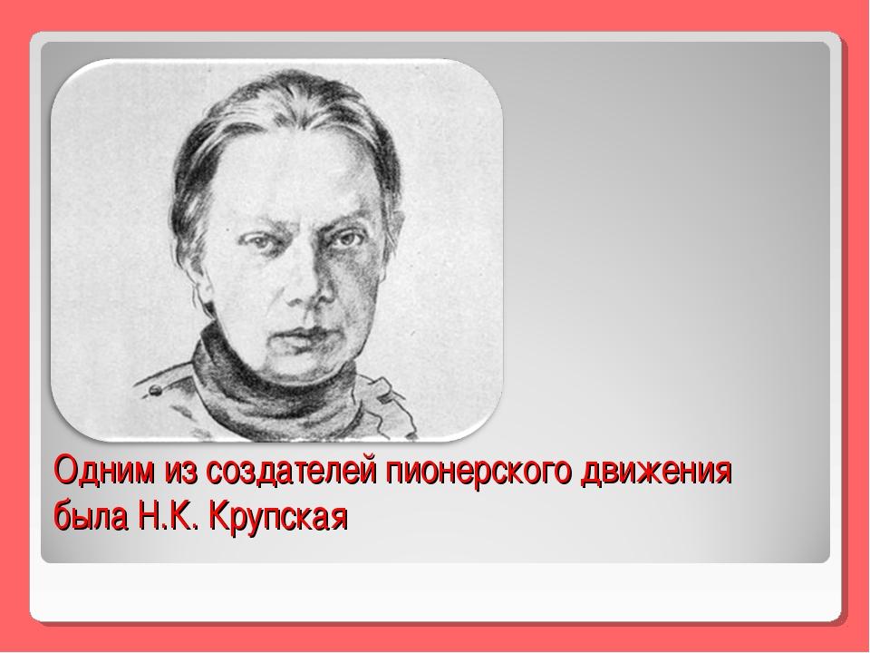 Одним из создателей пионерского движения была Н.К. Крупская