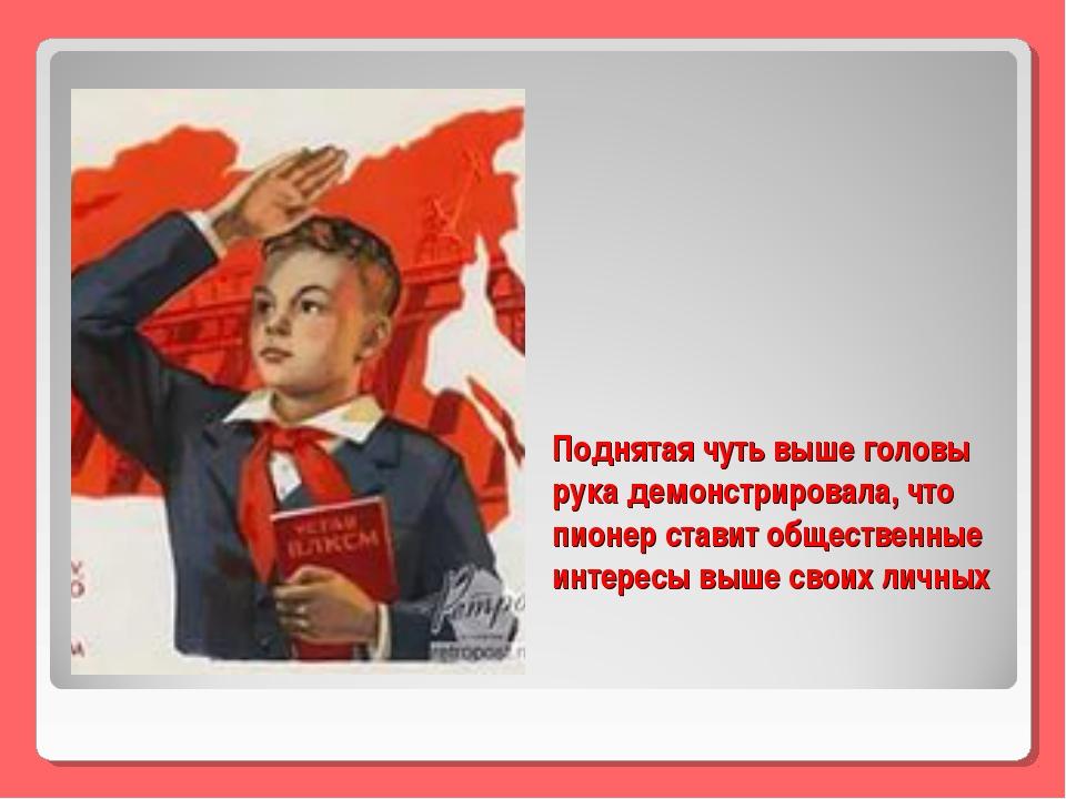 Поднятая чуть выше головы рука демонстрировала, что пионер ставит общественны...