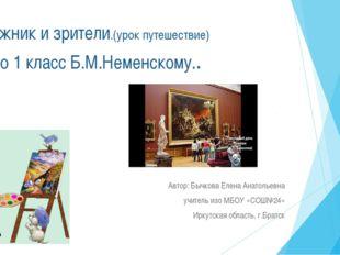 Художник и зрители.(урок путешествие) по изо 1 класс Б.М.Неменскому.. Автор: