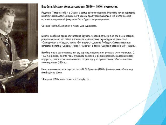 Врубель Михаил Александрович (1856— 1910), художник. Родился 17 марта 1856 г....