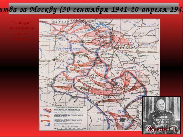 "Битва за Москву (30 сентября 1941-20 апреля 1942г). Жуков Г.К. ""Тайфун"" опера..."