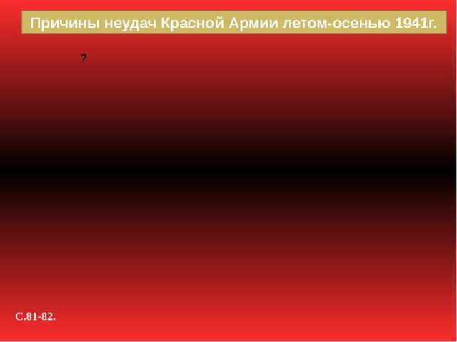 Причины неудач Красной Армии летом-осенью 1941г. С.81-82.