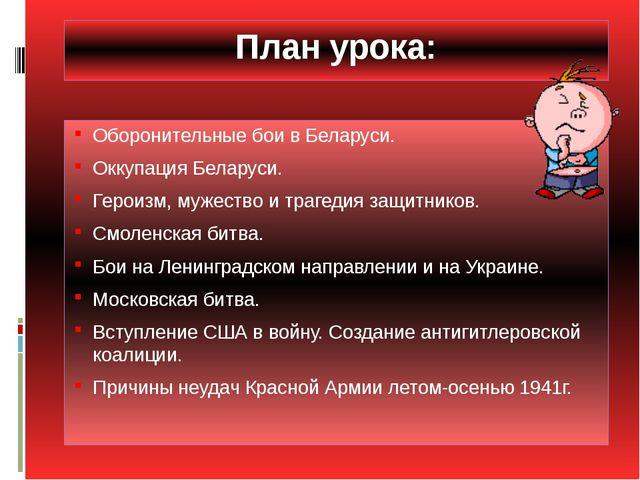 План урока: Оборонительные бои в Беларуси. Оккупация Беларуси. Героизм, мужес...
