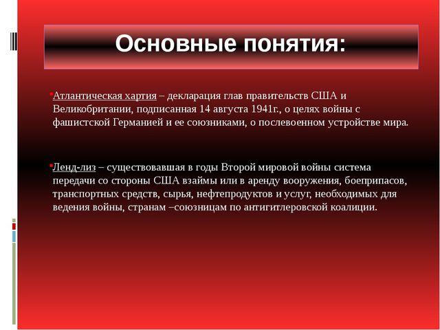 Основные понятия: Атлантическая хартия – декларация глав правительств США и В...