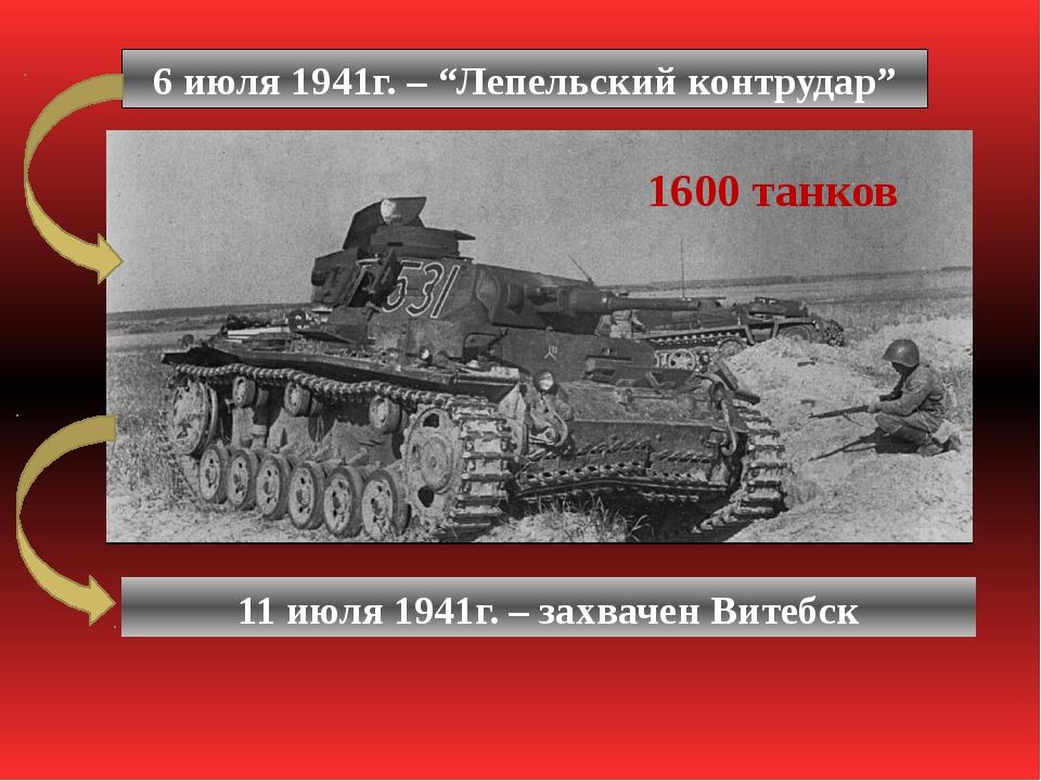 """6 июля 1941г. – """"Лепельский контрудар"""" 1600 танков 11 июля 1941г. – захвачен..."""