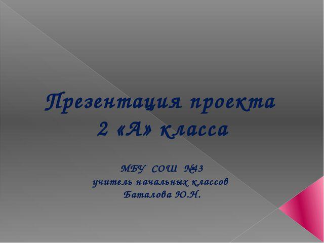 Презентация проекта 2 «А» класса МБУ СОШ №43 учитель начальных классов Батал...