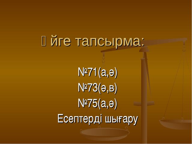 Үйге тапсырма: №71(а,ә) №73(ә,в) №75(а,ә) Есептерді шығару