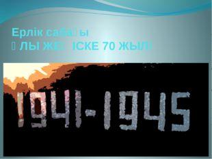Ерлік сабағы ҰЛЫ ЖЕҢІСКЕ 70 ЖЫЛ!