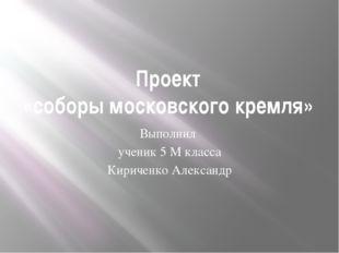 Проект «соборы московского кремля» Выполнил ученик 5 М класса Кириченко Алекс