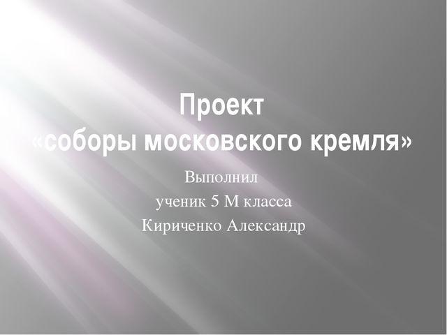 Проект «соборы московского кремля» Выполнил ученик 5 М класса Кириченко Алекс...