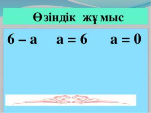 6 – а а = 6 а = 0 Өзіндік жұмыс