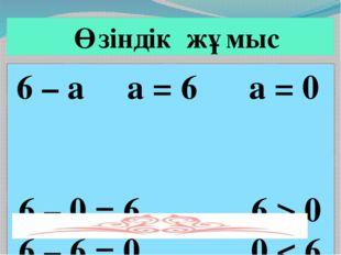 6 – а а = 6 а = 0 6 – 0 = 6 6 > 0 6 – 6 = 0 0 < 6 Өзіндік жұмыс
