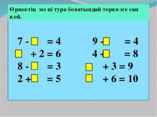 7 - = 4 9 - = 4 + 2 = 6 4 + = 8 8 - = 3 + 3 = 9 2 + = 5 + 6 = 10 Өрнектің мә
