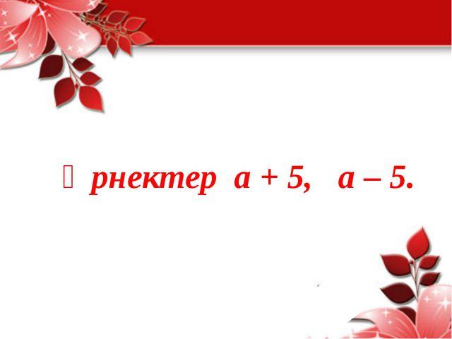 Өрнектер а + 5, а – 5.